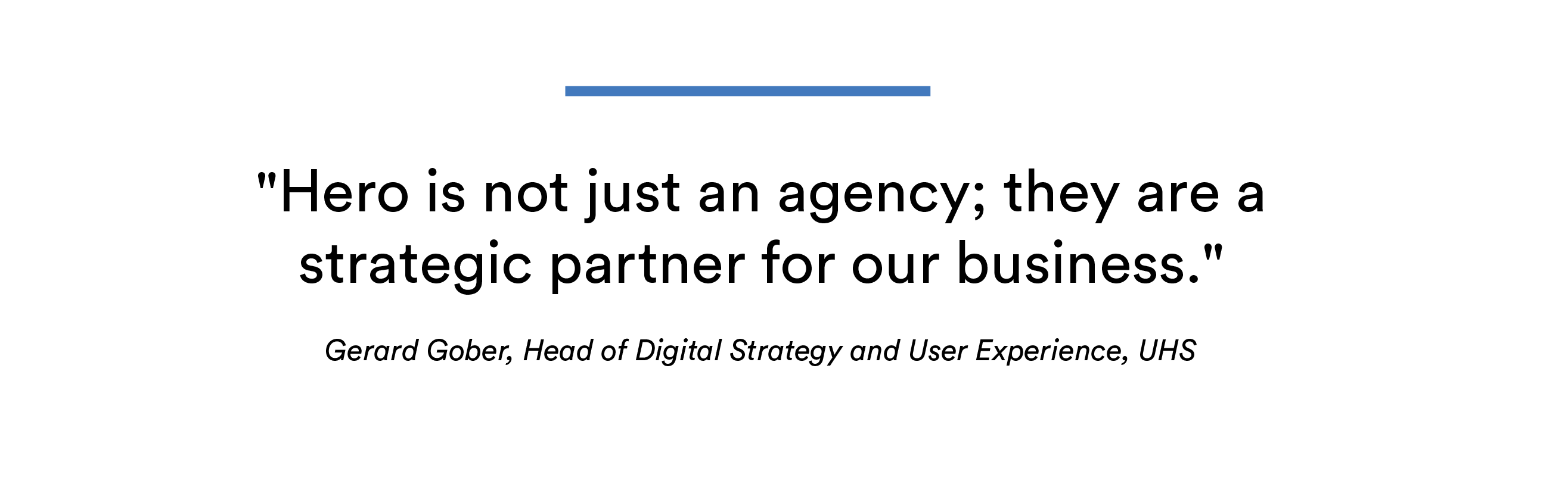 "Quote: ""Hero is not just an agency; they are a strategic partner for our business."" Gerard Gober, Head of Digital Strategy and User Experience, UHS"