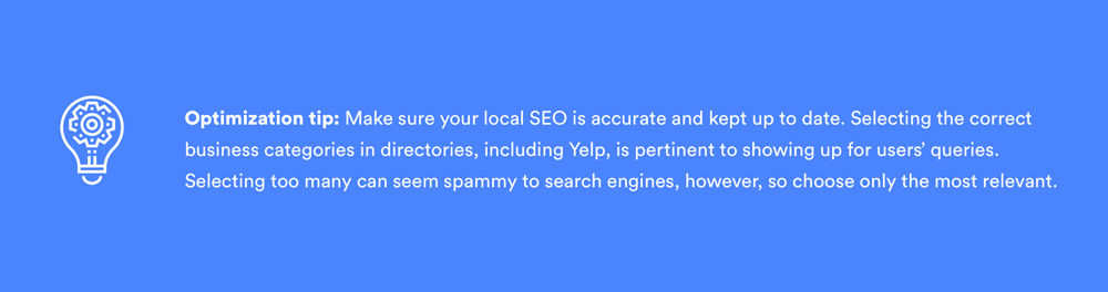 Voice search optimization tip: Make sure your local SEO is accurate and kept up to date. Selecting the correct business categories in directories, including Yelp, is pertinent to showing up for users' queries. However, selecting too many can seem spammy to search engines, so only choose the most relevant.